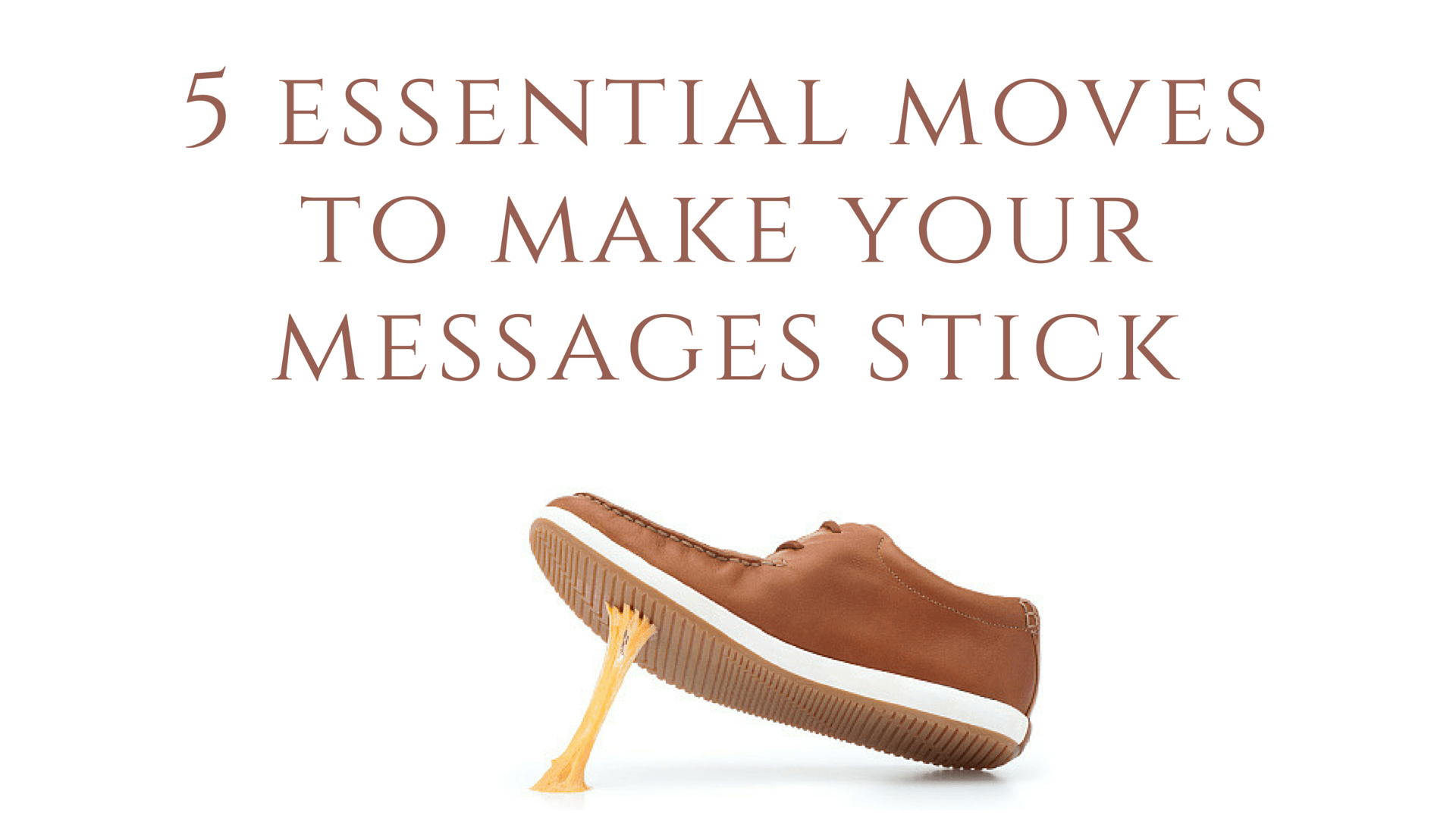 5 Essential Moves to Make Your Messages Stick