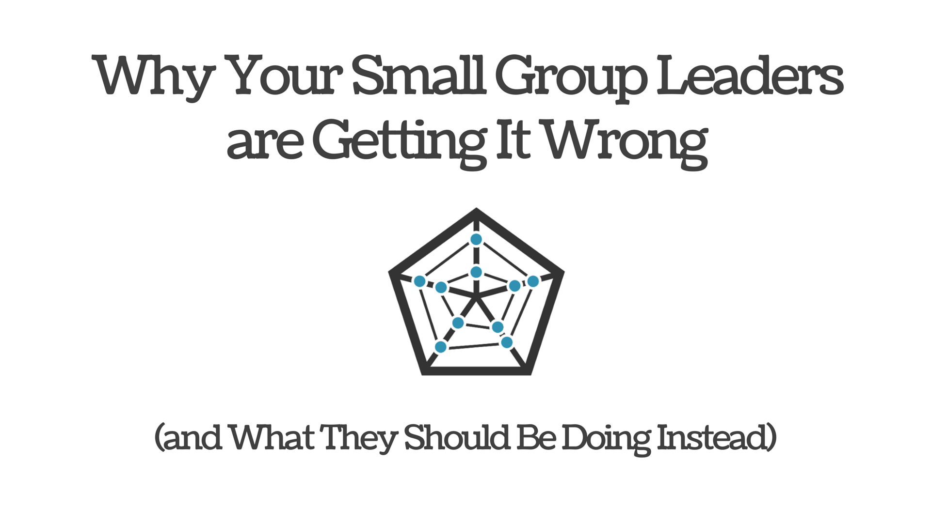 Why Your Small Group Leaders are Getting It Wrong (and What They Should Be Doing Instead)