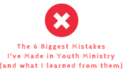 The 6 Biggest Mistakes I've Made in Youth Ministry (and What I Learned From Them)