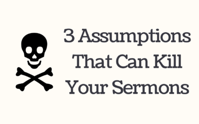 3 Assumptions That Can Kill Your Sermons