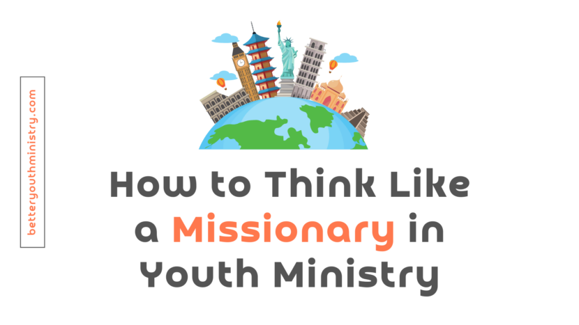 How to Think Like a Missionary in Youth Ministry