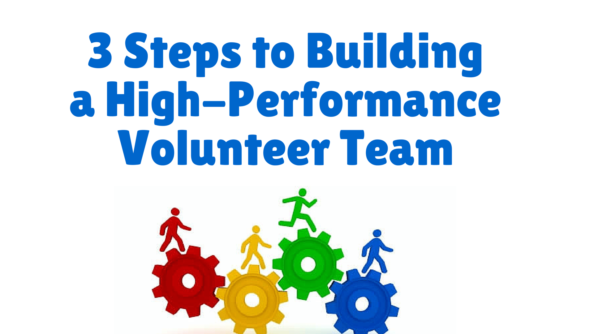 3 Steps to Building a High-Performance Volunteer Team