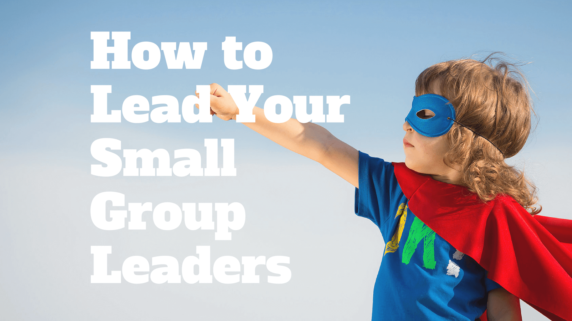 How to Lead Your Small Group Leaders